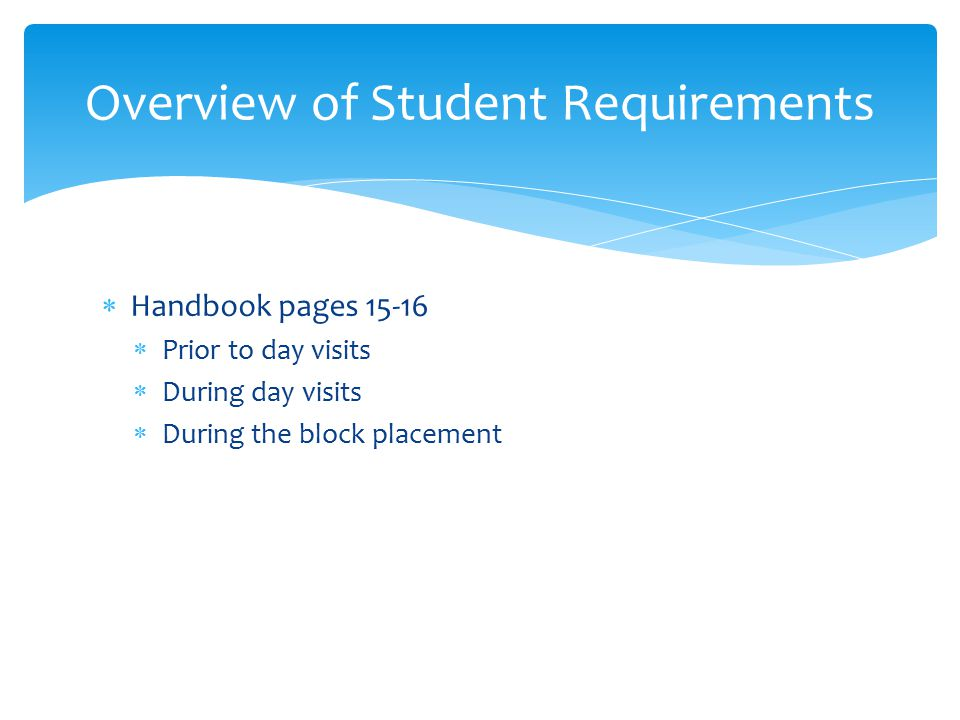  Handbook pages  Prior to day visits  During day visits  During the block placement Overview of Student Requirements