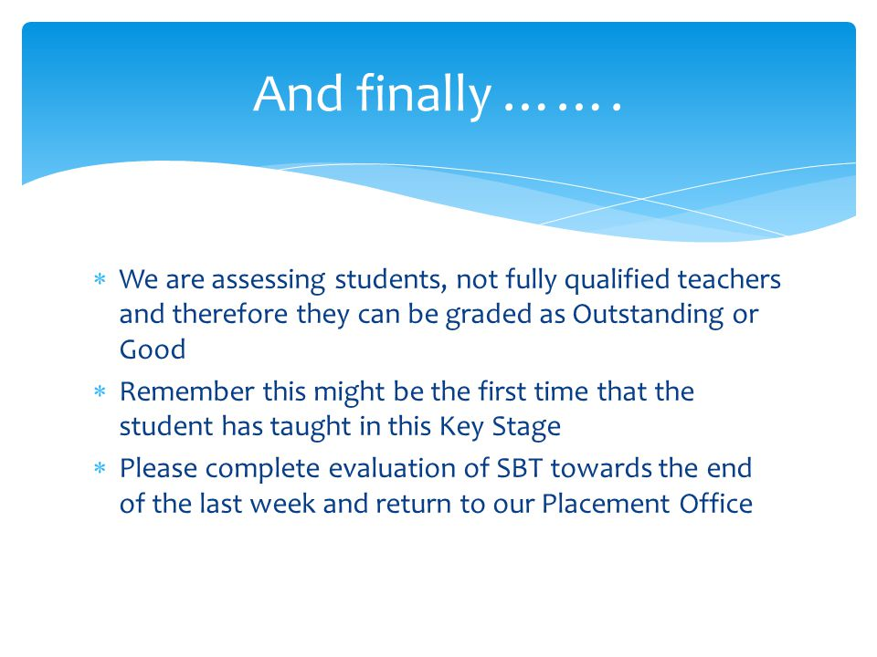  We are assessing students, not fully qualified teachers and therefore they can be graded as Outstanding or Good  Remember this might be the first time that the student has taught in this Key Stage  Please complete evaluation of SBT towards the end of the last week and return to our Placement Office And finally …….