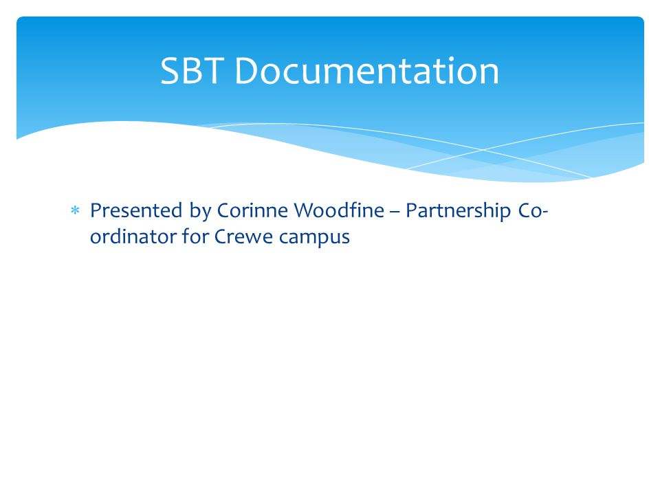  Presented by Corinne Woodfine – Partnership Co- ordinator for Crewe campus SBT Documentation