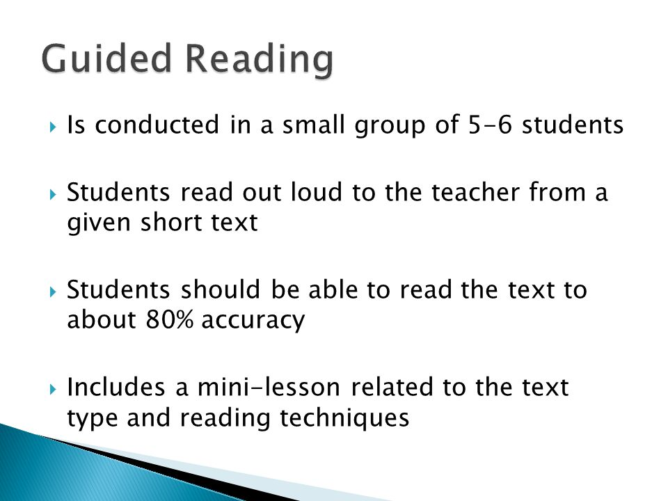  Is conducted in a small group of 5-6 students  Students read out loud to the teacher from a given short text  Students should be able to read the text to about 80% accuracy  Includes a mini-lesson related to the text type and reading techniques