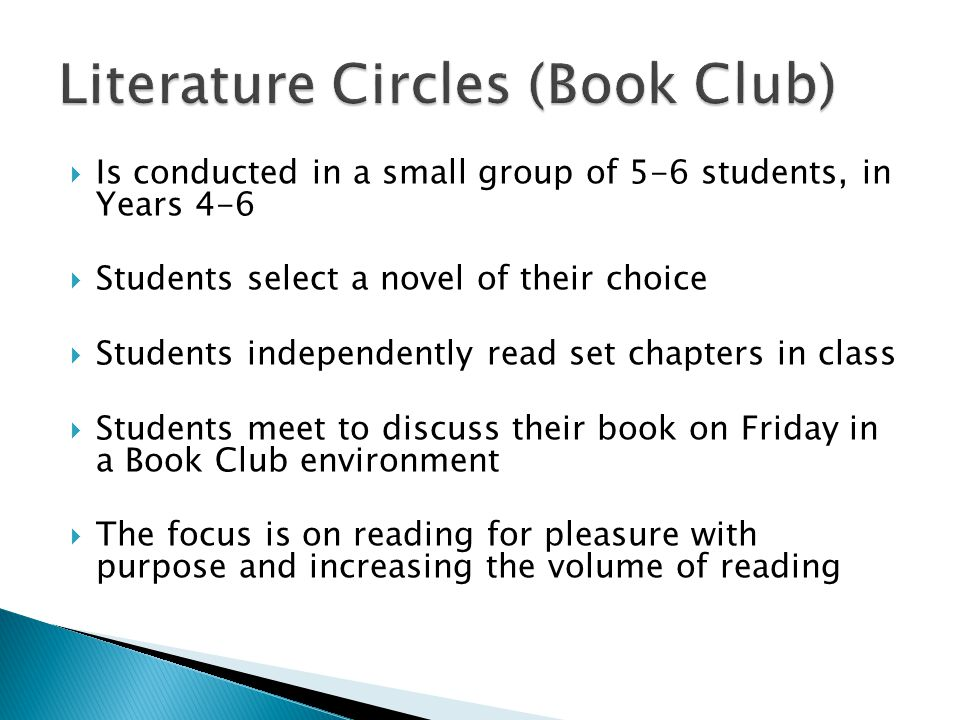  Is conducted in a small group of 5-6 students, in Years 4-6  Students select a novel of their choice  Students independently read set chapters in class  Students meet to discuss their book on Friday in a Book Club environment  The focus is on reading for pleasure with purpose and increasing the volume of reading