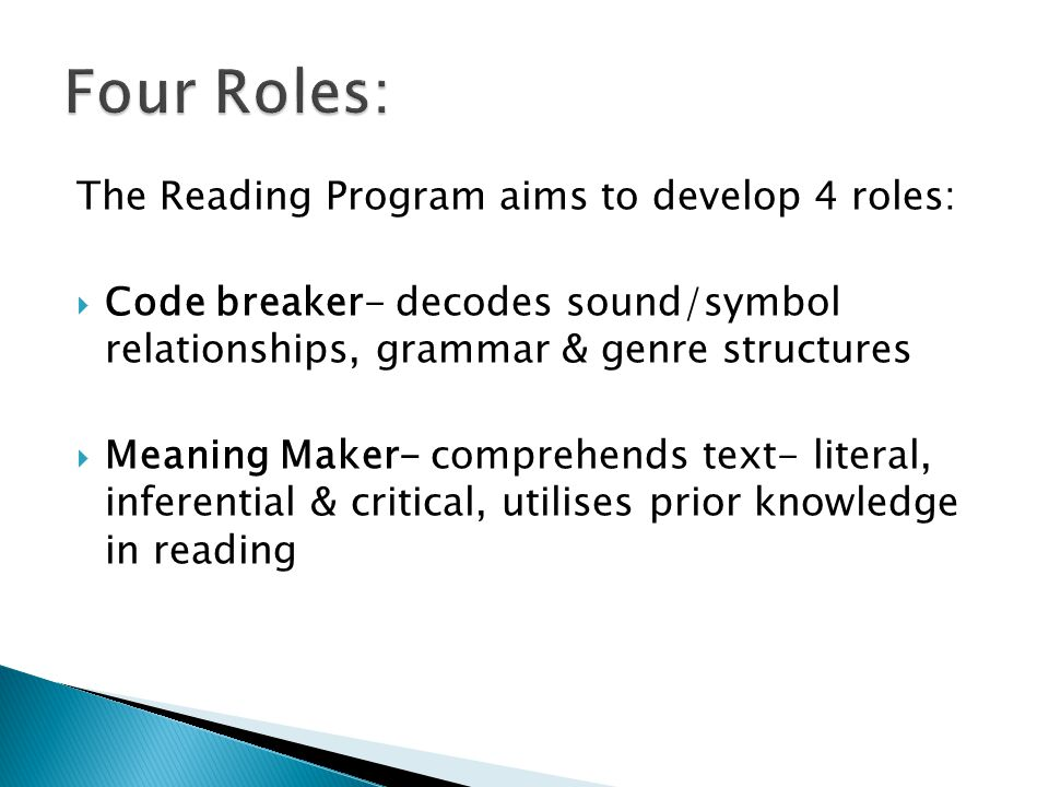 The Reading Program aims to develop 4 roles:  Code breaker- decodes sound/symbol relationships, grammar & genre structures  Meaning Maker- comprehends text- literal, inferential & critical, utilises prior knowledge in reading