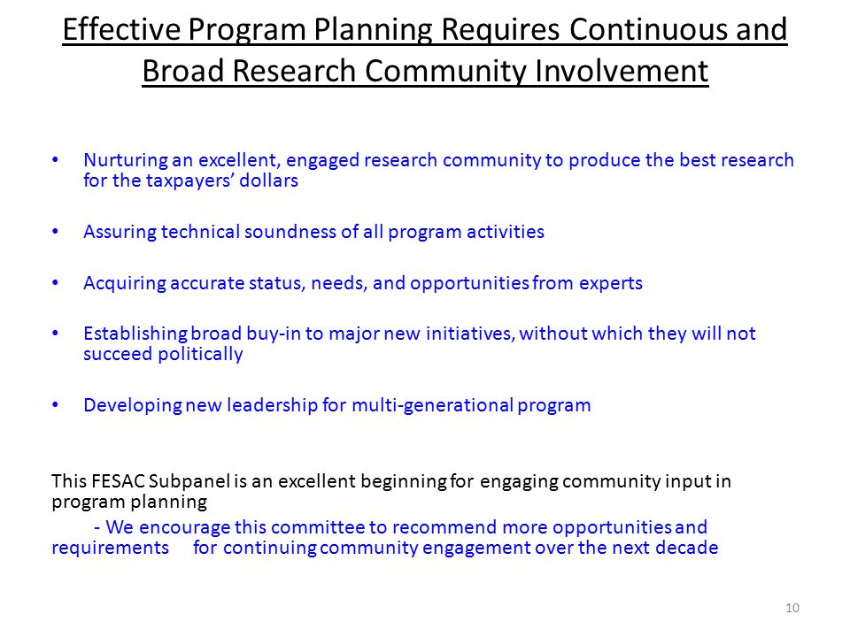 Effective Program Planning Requires Continuous and Broad Research Community Involvement 10 Nurturing an excellent, engaged research community to produce the best research for the taxpayers' dollars Assuring technical soundness of all program activities Acquiring accurate status, needs, and opportunities from experts Establishing broad buy-in to major new initiatives, without which they will not succeed politically Developing new leadership for multi-generational program This FESAC Subpanel is an excellent beginning for engaging community input in program planning - We encourage this committee to recommend more opportunities and requirements for continuing community engagement over the next decade
