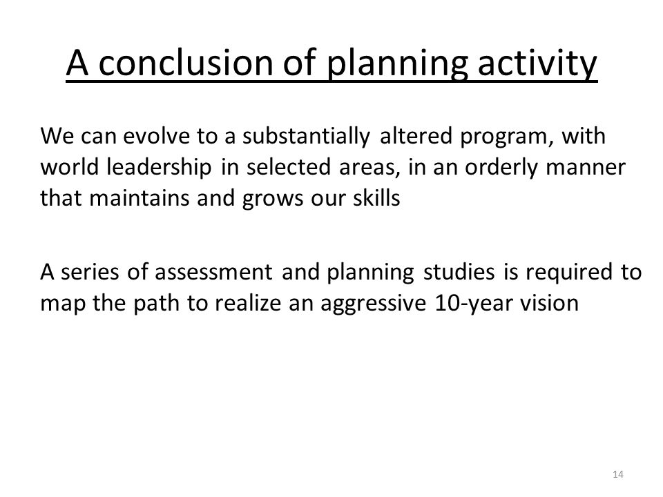 A conclusion of planning activity We can evolve to a substantially altered program, with world leadership in selected areas, in an orderly manner that maintains and grows our skills A series of assessment and planning studies is required to map the path to realize an aggressive 10-year vision 14