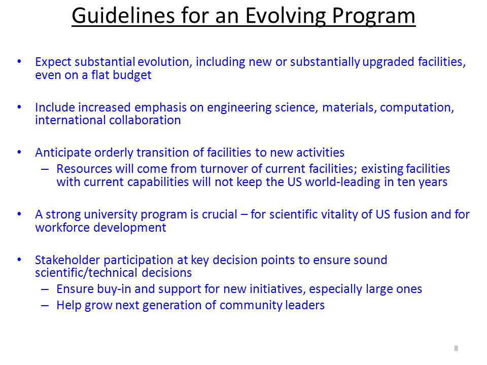 Expect substantial evolution, including new or substantially upgraded facilities, even on a flat budget Include increased emphasis on engineering science, materials, computation, international collaboration Anticipate orderly transition of facilities to new activities – Resources will come from turnover of current facilities; existing facilities with current capabilities will not keep the US world-leading in ten years A strong university program is crucial – for scientific vitality of US fusion and for workforce development Stakeholder participation at key decision points to ensure sound scientific/technical decisions – Ensure buy-in and support for new initiatives, especially large ones – Help grow next generation of community leaders Guidelines for an Evolving Program 8