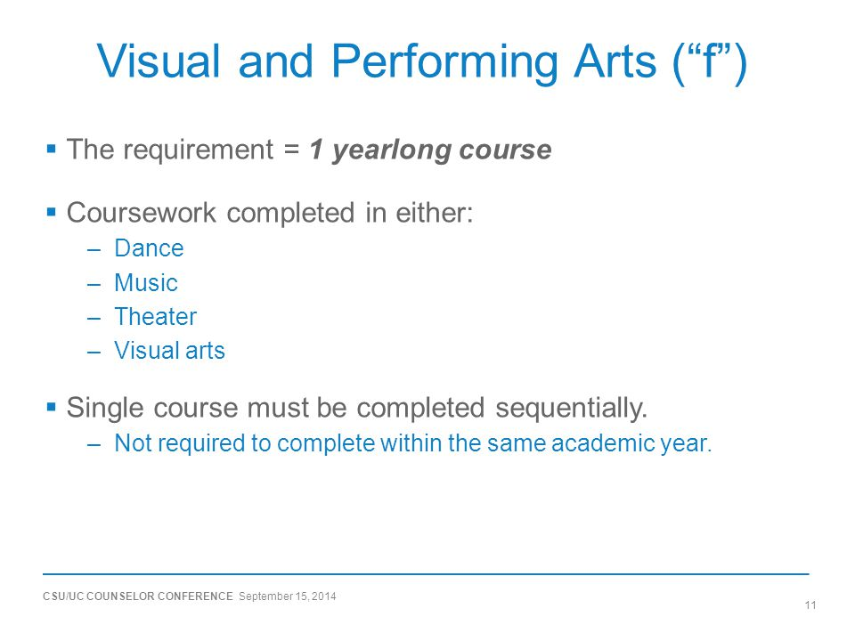 CSU/UC COUNSELOR CONFERENCE September 15, 2014 11 Visual and Performing Arts ( f )  The requirement = 1 yearlong course  Coursework completed in either: –Dance –Music –Theater –Visual arts  Single course must be completed sequentially.