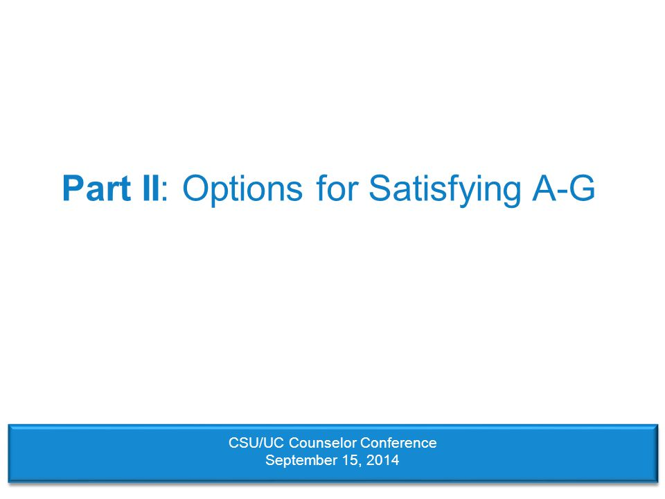 Part II: Options for Satisfying A-G CSU/UC Counselor Conference September 15, 2014