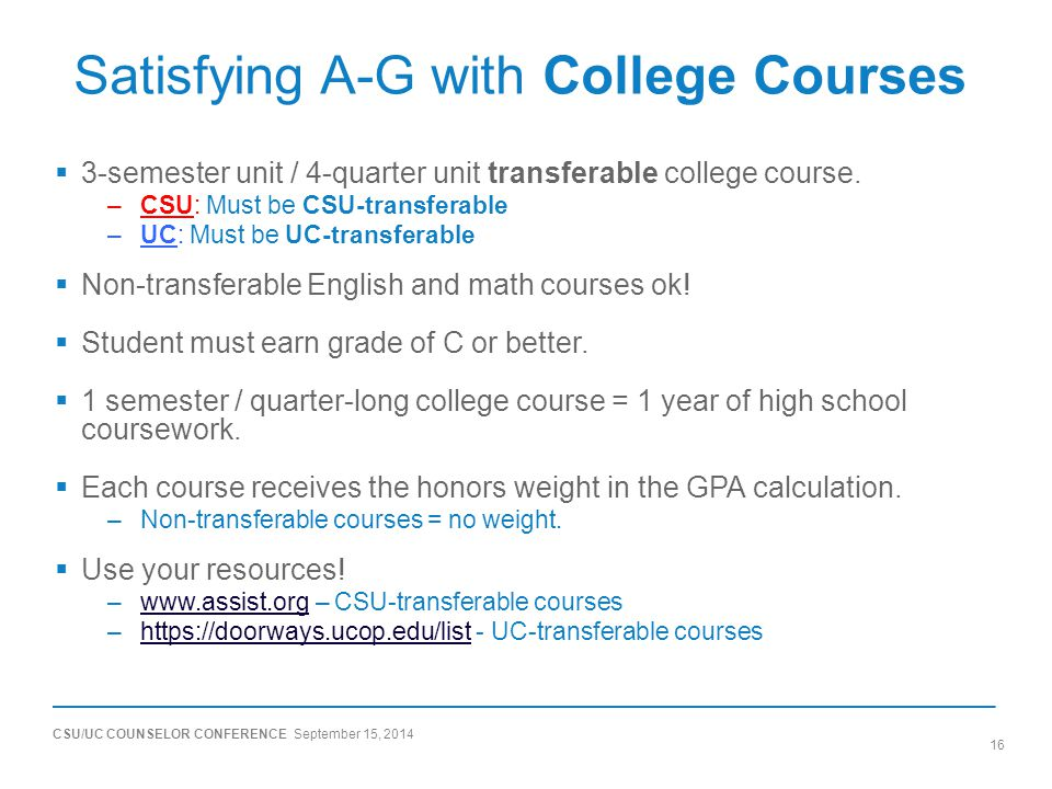 CSU/UC COUNSELOR CONFERENCE September 15, 2014 16 Satisfying A-G with College Courses  3-semester unit / 4-quarter unit transferable college course.