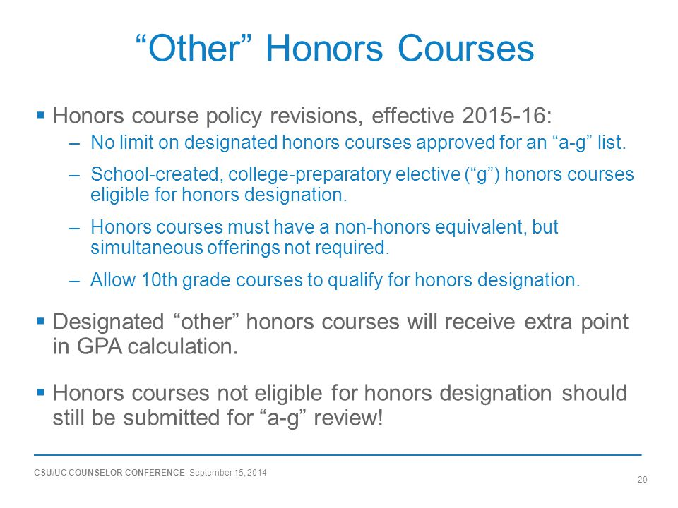 CSU/UC COUNSELOR CONFERENCE September 15, 2014 20 Other Honors Courses  Honors course policy revisions, effective 2015-16: –No limit on designated honors courses approved for an a-g list.