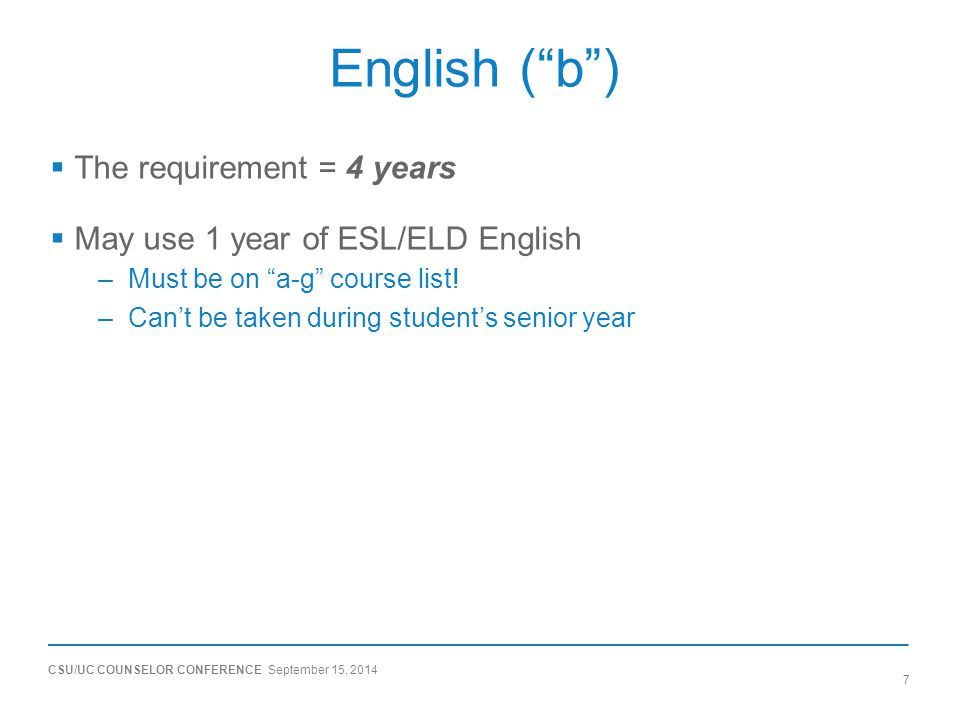 CSU/UC COUNSELOR CONFERENCE September 15, 2014 7 English ( b )  The requirement = 4 years  May use 1 year of ESL/ELD English –Must be on a-g course list.
