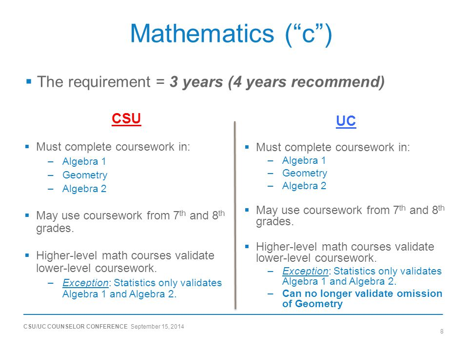 CSU/UC COUNSELOR CONFERENCE September 15, 2014 8 Mathematics ( c ) CSU  Must complete coursework in: –Algebra 1 –Geometry –Algebra 2  May use coursework from 7 th and 8 th grades.