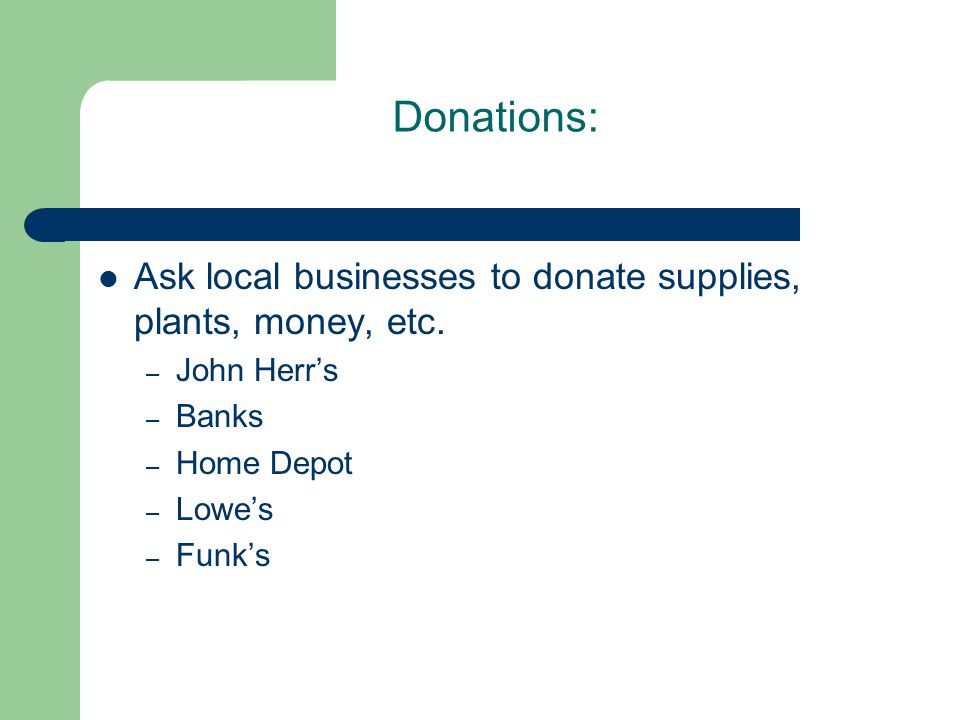 Donations: Ask local businesses to donate supplies, plants, money, etc.
