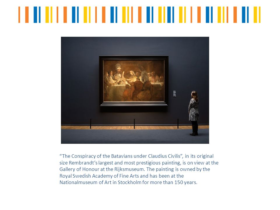 The Conspiracy of the Batavians under Claudius Civilis , in its original size Rembrandt's largest and most prestigious painting, is on view at the Gallery of Honour at the Rijksmuseum.