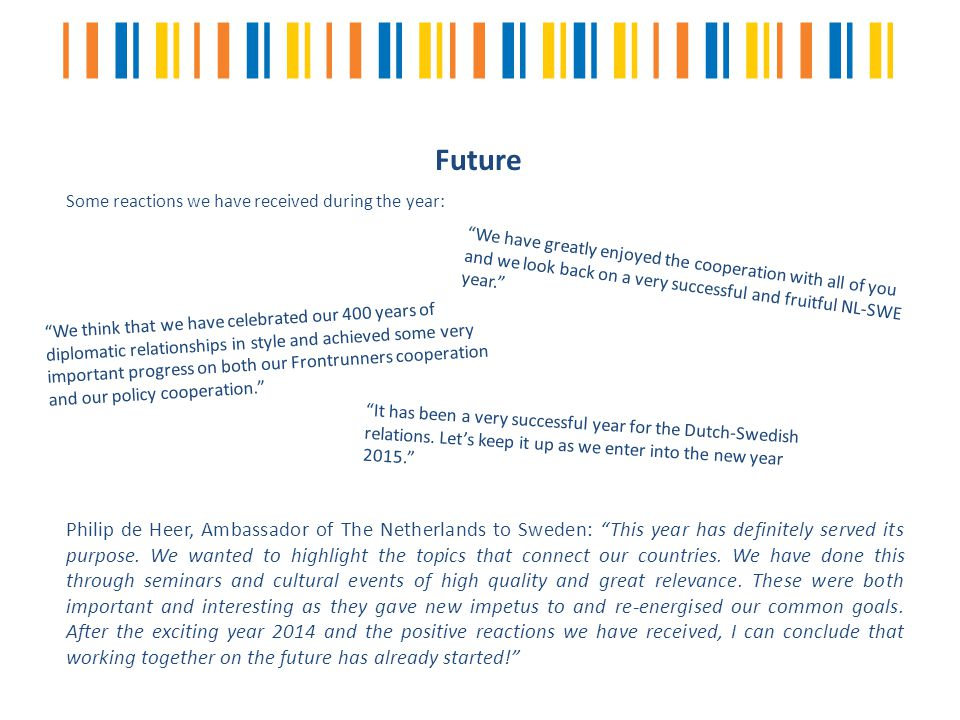 Future Some reactions we have received during the year: We have greatly enjoyed the cooperation with all of you and we look back on a very successful and fruitful NL-SWE year. We think that we have celebrated our 400 years of diplomatic relationships in style and achieved some very important progress on both our Frontrunners cooperation and our policy cooperation. It has been a very successful year for the Dutch-Swedish relations.