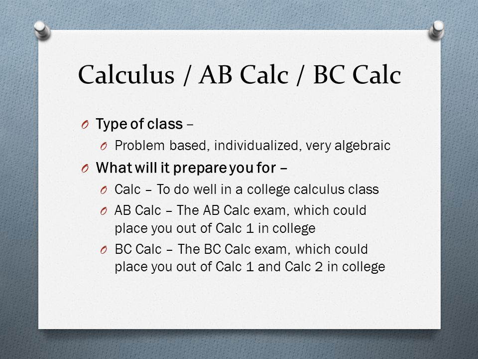 Calculus / AB Calc / BC Calc O Type of class – O Problem based, individualized, very algebraic O What will it prepare you for – O Calc – To do well in a college calculus class O AB Calc – The AB Calc exam, which could place you out of Calc 1 in college O BC Calc – The BC Calc exam, which could place you out of Calc 1 and Calc 2 in college