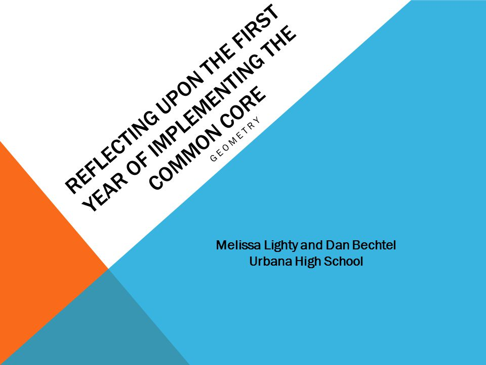 REFLECTING UPON THE FIRST YEAR OF IMPLEMENTING THE COMMON CORE GEOMETRY Melissa Lighty and Dan Bechtel Urbana High School