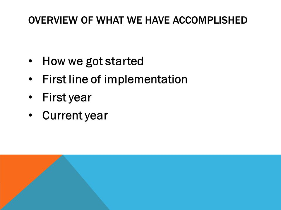 OVERVIEW OF WHAT WE HAVE ACCOMPLISHED How we got started First line of implementation First year Current year