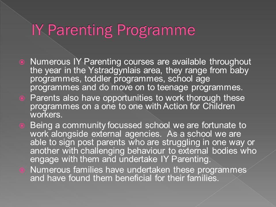 Numerous IY Parenting courses are available throughout the year in the Ystradgynlais area, they range from baby programmes, toddler programmes, school age programmes and do move on to teenage programmes.