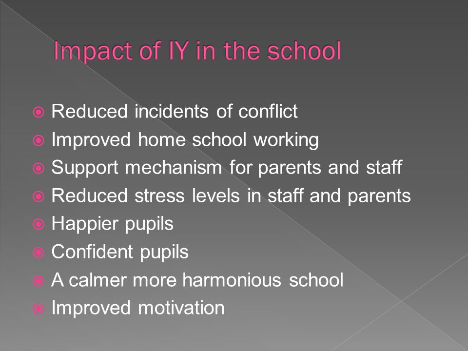  Reduced incidents of conflict  Improved home school working  Support mechanism for parents and staff  Reduced stress levels in staff and parents  Happier pupils  Confident pupils  A calmer more harmonious school  Improved motivation