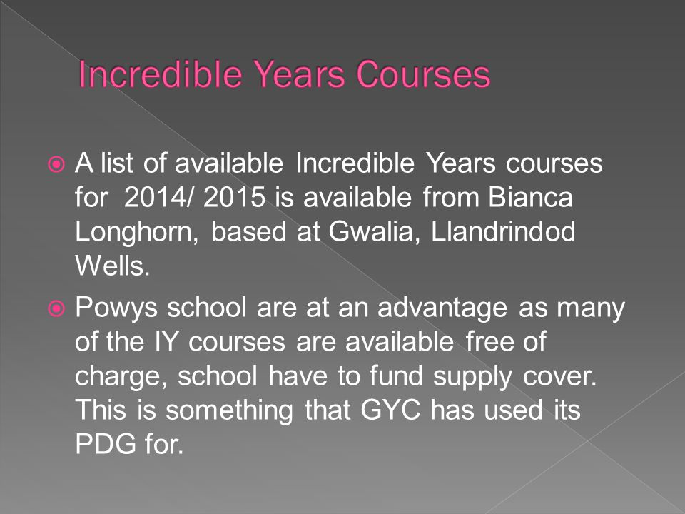  A list of available Incredible Years courses for 2014/ 2015 is available from Bianca Longhorn, based at Gwalia, Llandrindod Wells.