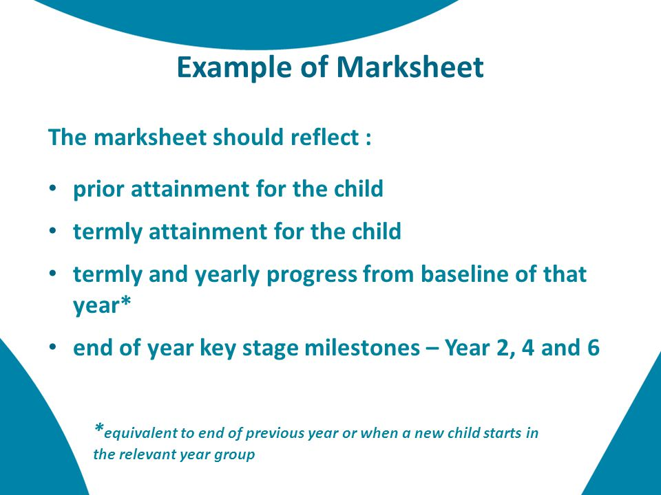 Example of Marksheet The marksheet should reflect : prior attainment for the child termly attainment for the child termly and yearly progress from baseline of that year* end of year key stage milestones – Year 2, 4 and 6 * equivalent to end of previous year or when a new child starts in the relevant year group
