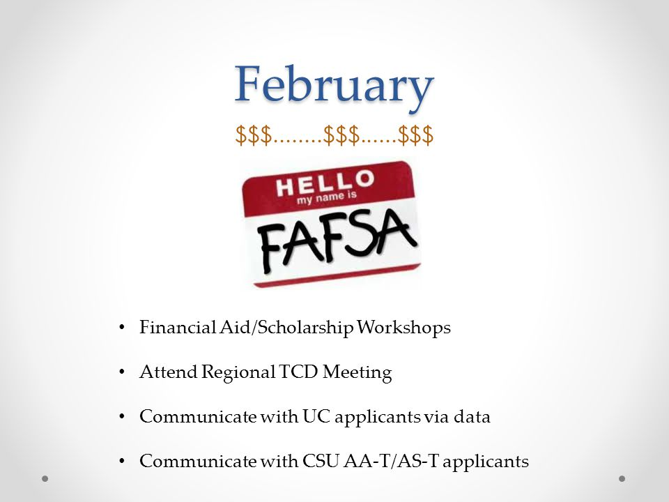 February $$$........$$$......$$$ Financial Aid/Scholarship Workshops Attend Regional TCD Meeting Communicate with UC applicants via data Communicate with CSU AA-T/AS-T applicants