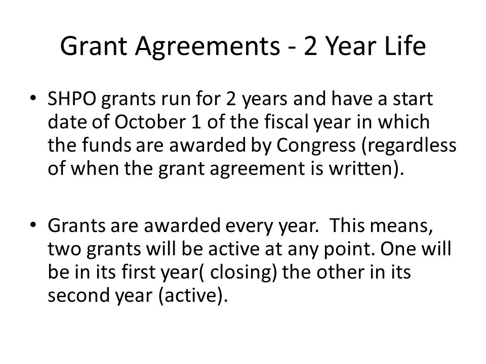Grant Agreements - 2 Year Life SHPO grants run for 2 years and have a start date of October 1 of the fiscal year in which the funds are awarded by Congress (regardless of when the grant agreement is written).