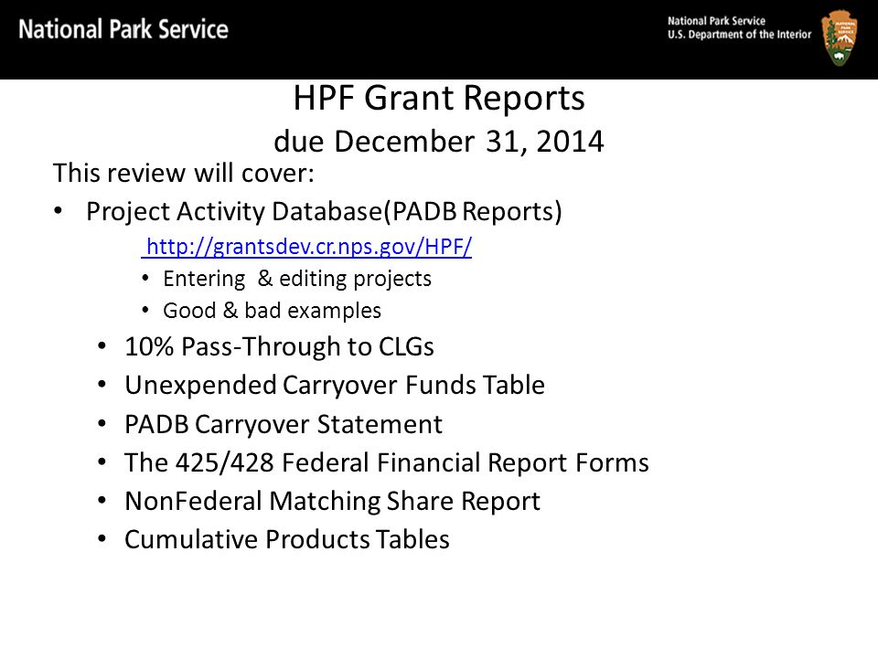 HPF Grant Reports due December 31, 2014 This review will cover: Project Activity Database(PADB Reports) http://grantsdev.cr.nps.gov/HPF/ Entering & editing projects Good & bad examples 10% Pass-Through to CLGs Unexpended Carryover Funds Table PADB Carryover Statement The 425/428 Federal Financial Report Forms NonFederal Matching Share Report Cumulative Products Tables