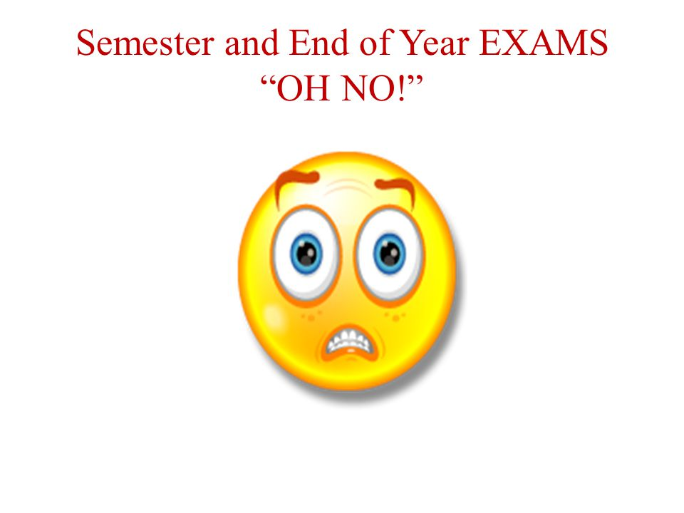 Semester and End of Year EXAMS OH NO!