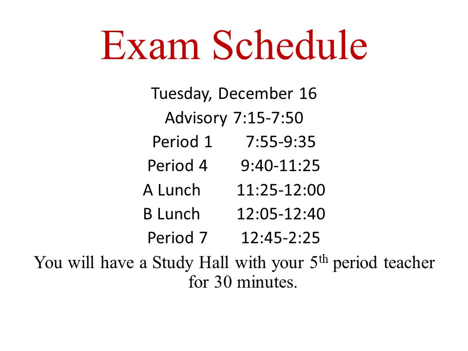 Exam Schedule Tuesday, December 16 Advisory 7:15-7:50 Period 17:55-9:35 Period 49:40-11:25 A Lunch 11:25-12:00 B Lunch 12:05-12:40 Period 712:45-2:25 You will have a Study Hall with your 5 th period teacher for 30 minutes.