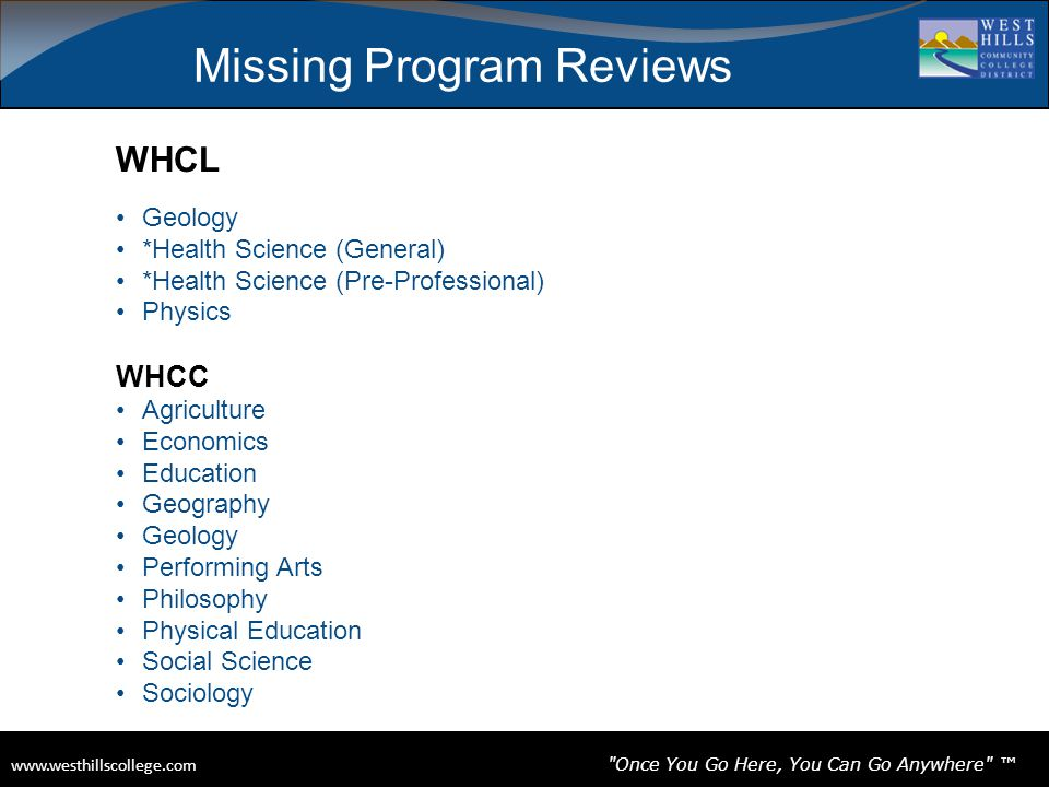www.westhillscollege.com www.westhillscollege.com Once You Go Here, You Can Go Anywhere ™ Missing Program Reviews WHCL Geology *Health Science (General) *Health Science (Pre-Professional) Physics WHCC Agriculture Economics Education Geography Geology Performing Arts Philosophy Physical Education Social Science Sociology