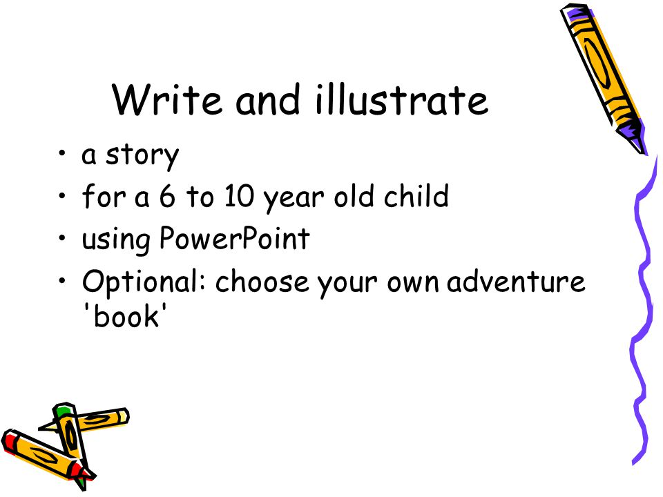 Write and illustrate a story for a 6 to 10 year old child using PowerPoint Optional: choose your own adventure book