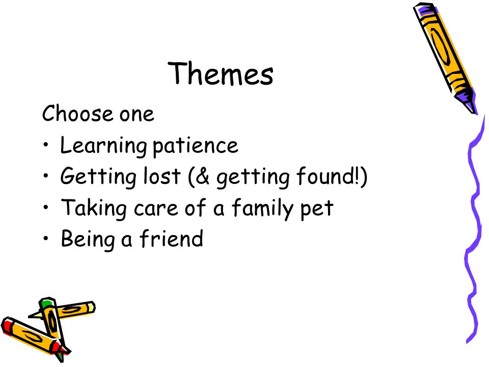 Themes Choose one Learning patience Getting lost (& getting found!) Taking care of a family pet Being a friend