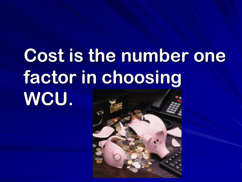 Cost is the number one factor in choosing WCU. Cost is the number one factor in choosing WCU.