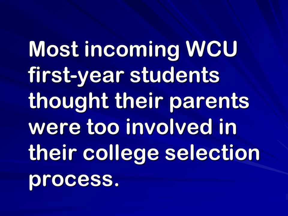 Most incoming WCU first-year students thought their parents were too involved in their college selection process.