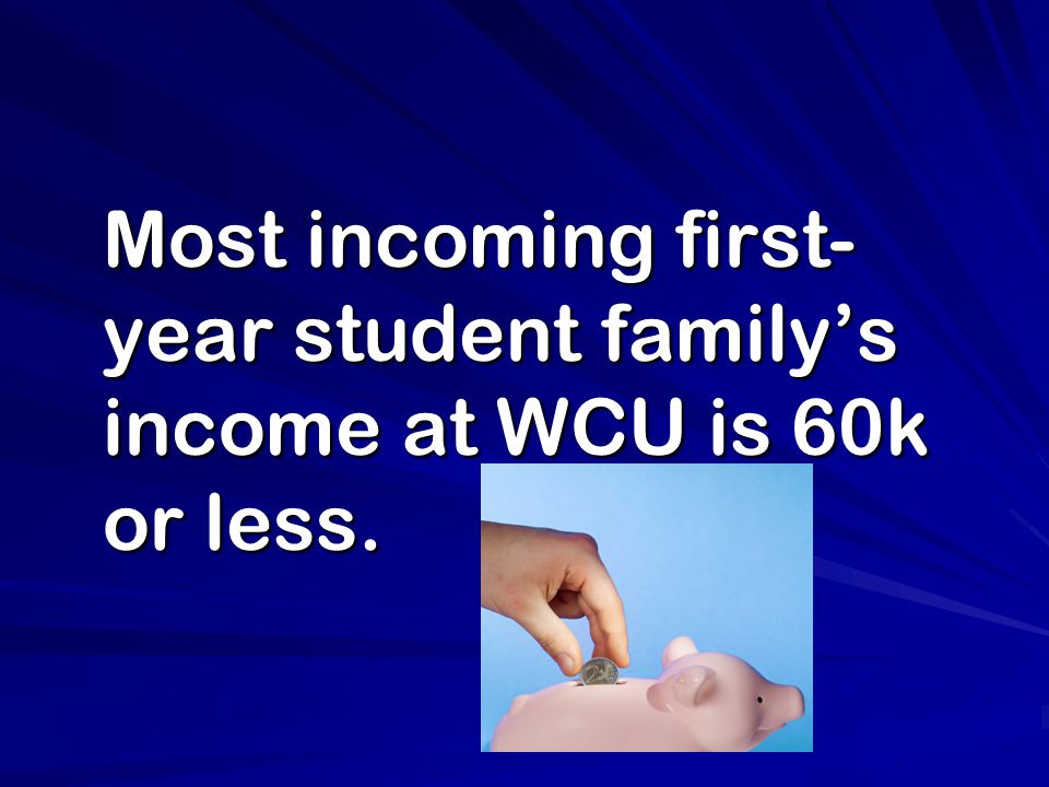 Most incoming first- year student family's income at WCU is 60k or less.