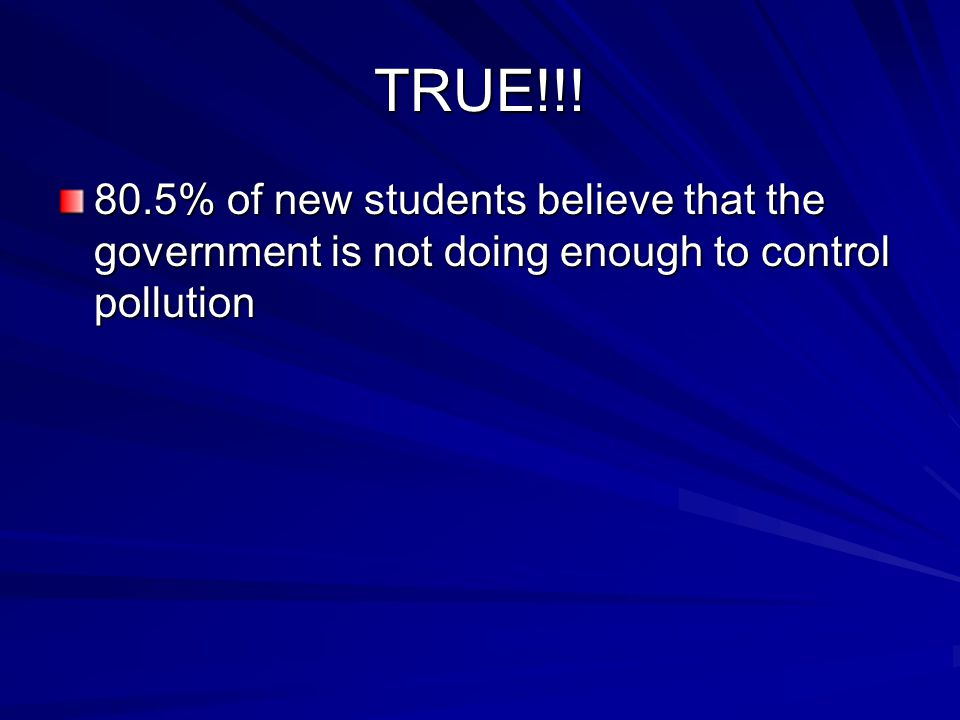 TRUE!!! 80.5% of new students believe that the government is not doing enough to control pollution