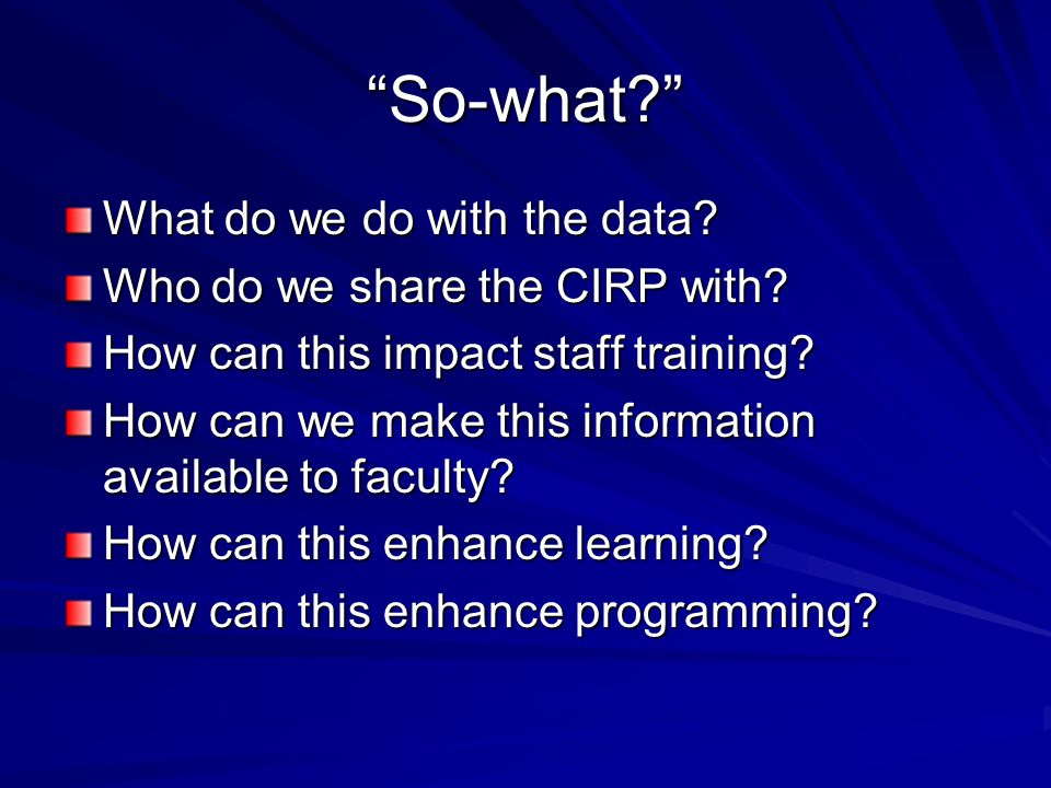 So-what What do we do with the data. Who do we share the CIRP with.