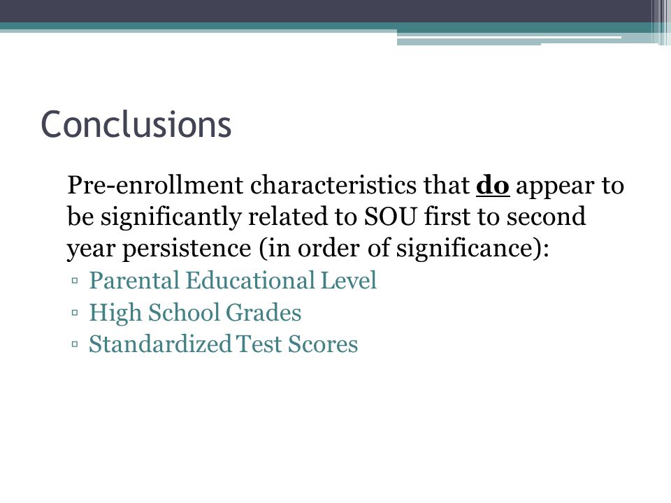 Conclusions Pre-enrollment characteristics that do appear to be significantly related to SOU first to second year persistence (in order of significance): ▫Parental Educational Level ▫High School Grades ▫Standardized Test Scores