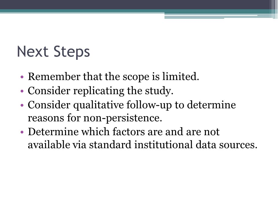 Next Steps Remember that the scope is limited. Consider replicating the study.