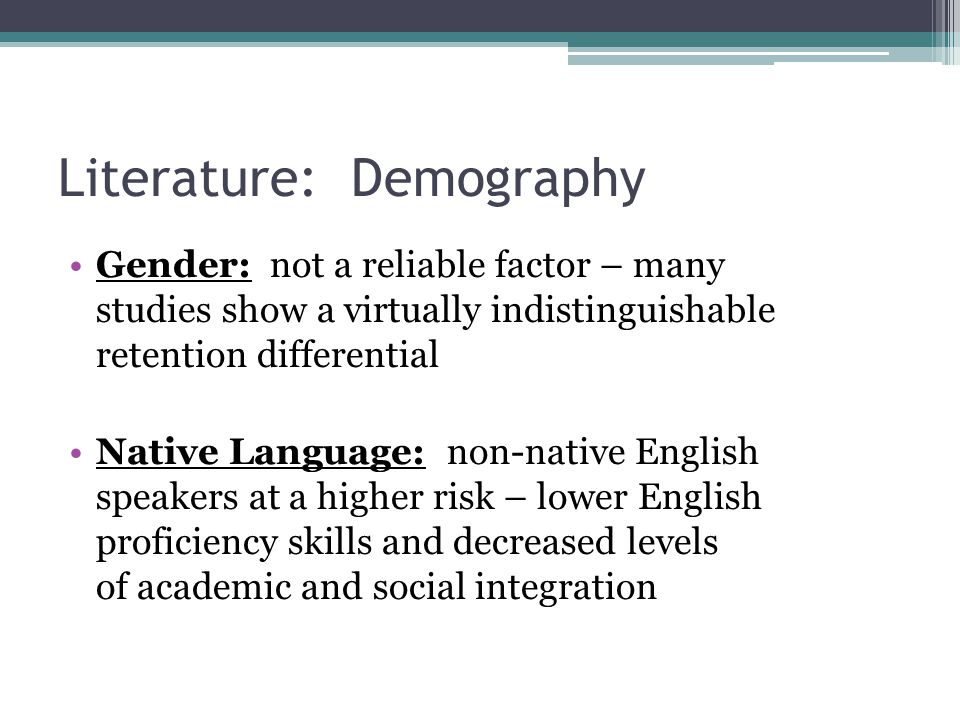 Literature: Demography Gender: not a reliable factor – many studies show a virtually indistinguishable retention differential Native Language: non-native English speakers at a higher risk – lower English proficiency skills and decreased levels of academic and social integration