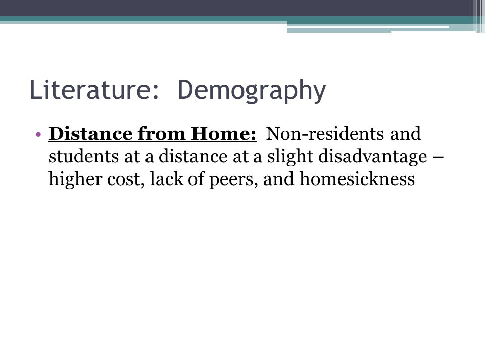 Literature: Demography Distance from Home: Non-residents and students at a distance at a slight disadvantage – higher cost, lack of peers, and homesickness