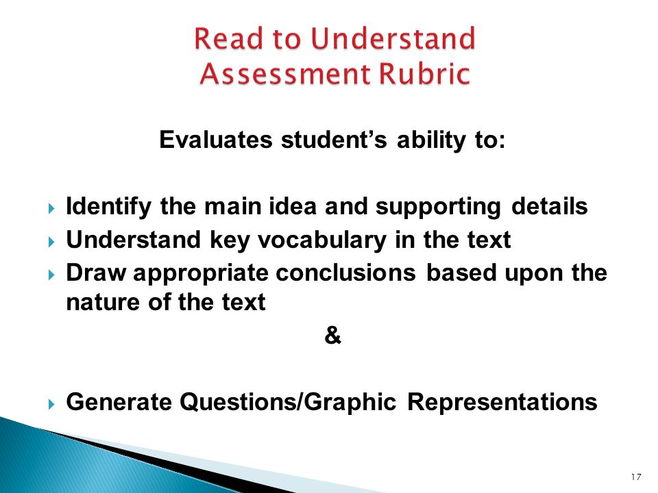 Evaluates student's ability to:  Identify the main idea and supporting details  Understand key vocabulary in the text  Draw appropriate conclusions based upon the nature of the text &  Generate Questions/Graphic Representations 17