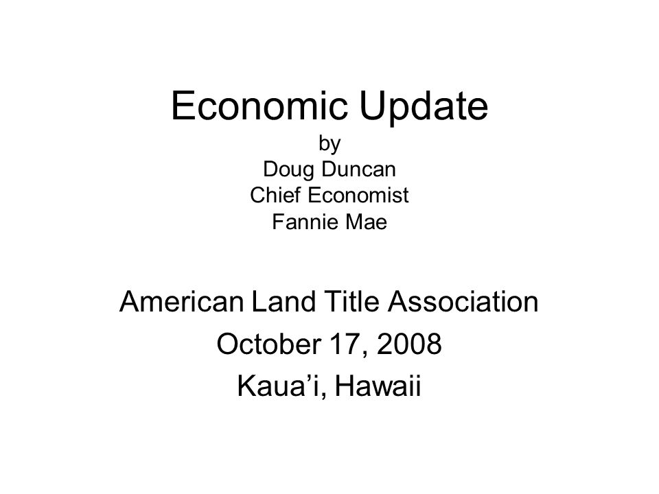 Economic Update by Doug Duncan Chief Economist Fannie Mae American Land Title Association October 17, 2008 Kaua'i, Hawaii