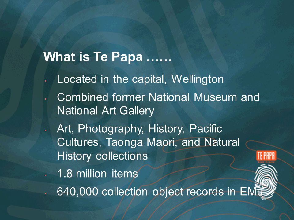 What is Te Papa …… Located in the capital, Wellington Combined former National Museum and National Art Gallery Art, Photography, History, Pacific Cultures, Taonga Maori, and Natural History collections 1.8 million items 640,000 collection object records in EMu