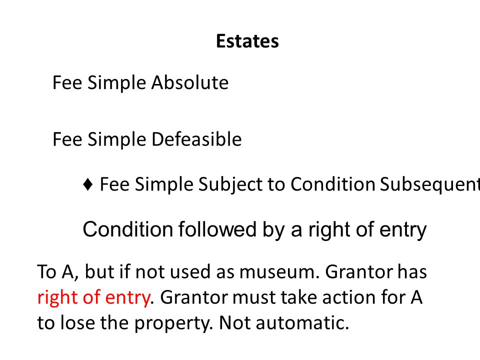 Estates Fee Simple Absolute Fee Simple Defeasible ♦ Fee Simple Subject to Condition Subsequent Condition followed by a right of entry To A, but if not used as museum.
