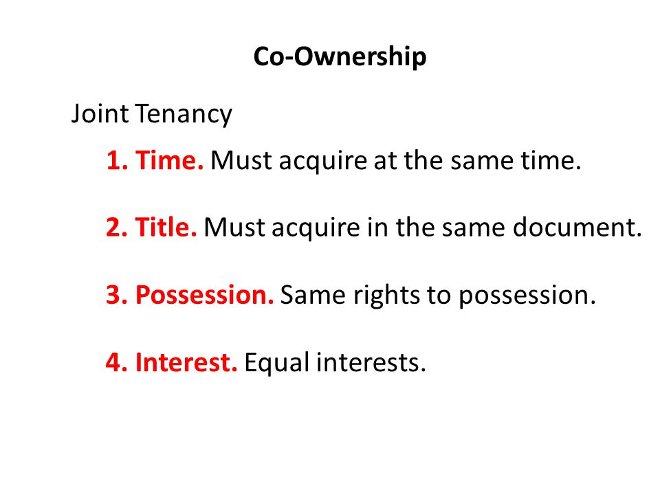 Co-Ownership Joint Tenancy 1. Time. Must acquire at the same time.