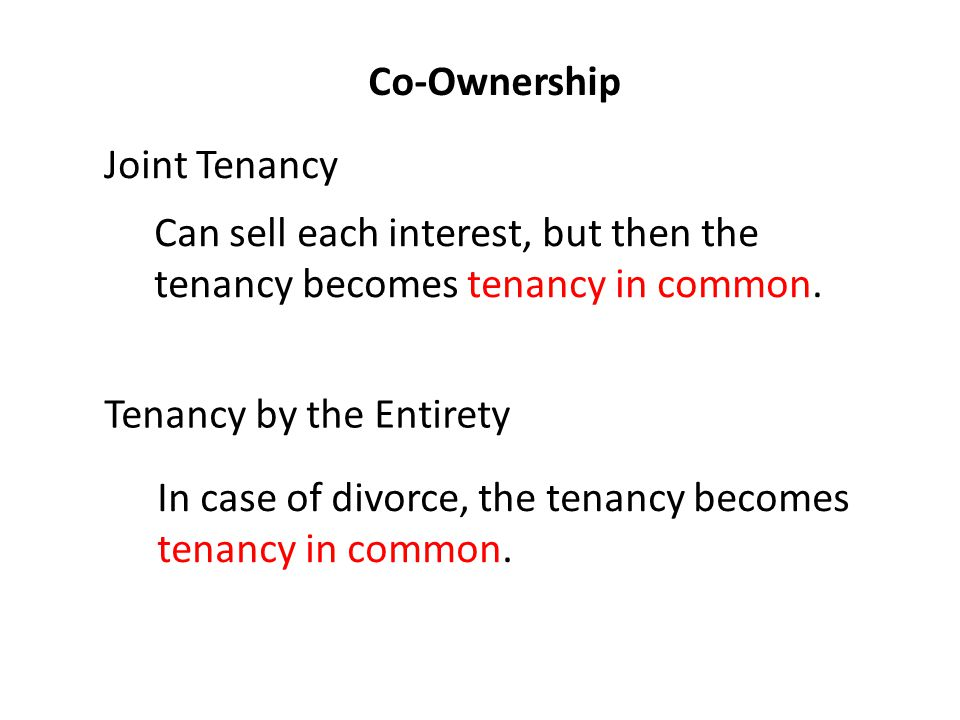Co-Ownership Joint Tenancy Can sell each interest, but then the tenancy becomes tenancy in common.