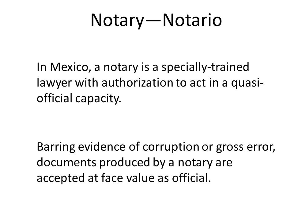 In Mexico, a notary is a specially-trained lawyer with authorization to act in a quasi- official capacity.