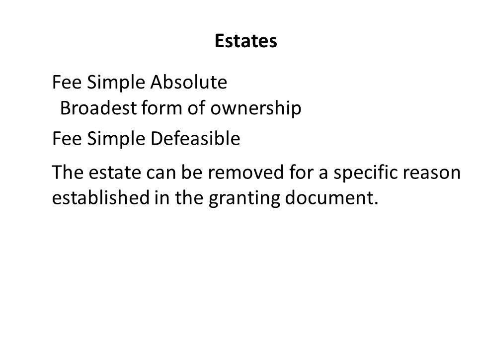 Estates Fee Simple Absolute Fee Simple Defeasible The estate can be removed for a specific reason established in the granting document.